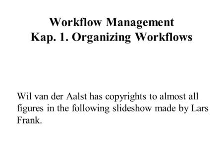 Workflow Management Kap. 1. Organizing Workflows Wil van der Aalst has copyrights to almost all figures in the following slideshow made by Lars Frank.