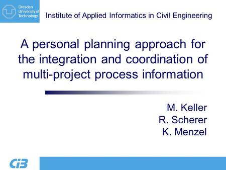 Institute of Applied Informatics in Civil Engineering Dresden University of Technology A personal planning approach for the integration and coordination.