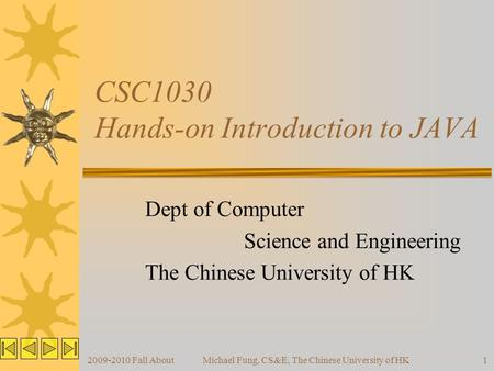 2009-2010 Fall AboutMichael Fung, CS&E, The Chinese University of HK1 CSC1030 Hands-on Introduction to JAVA Dept of Computer Science and Engineering The.