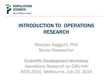 INTRODUCTION TO OPERATIONS RESEARCH Niranjan Saggurti, PhD Senior Researcher Scientific Development Workshop Operations Research on GBV/HIV AIDS 2014,
