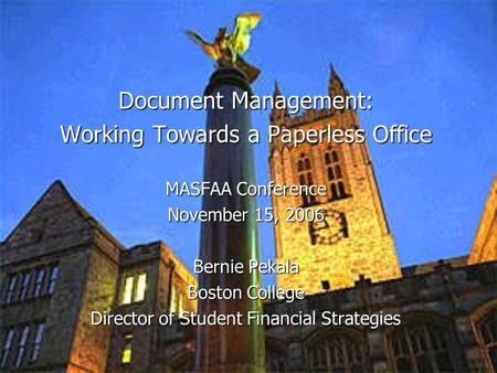 Document Management: Working Towards a Paperless Office MASFAA Conference November 15, 2006 Bernie Pekala Boston College Director of Student Financial.