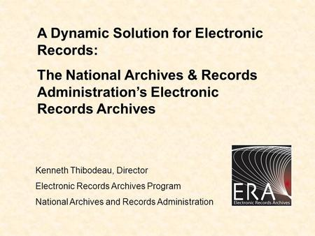 A Dynamic Solution for Electronic Records: The National Archives & Records Administration's Electronic Records Archives Kenneth Thibodeau, Director Electronic.