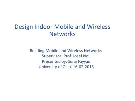Design Indoor Mobile and Wireless Networks Building Mobile and Wireless Networks Supervisor: Prof. Josef Noll Presented by: Seraj Fayyad University of.