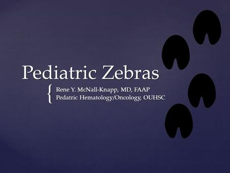 { Pediatric Zebras Rene Y. McNall-Knapp, MD, FAAP Pedatric Hematology/Oncology, OUHSC.