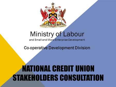 NATIONAL CREDIT UNION STAKEHOLDERS CONSULTATION Ministry of Labour and Small and Micro Enterprise Development Co - operative Development Division.