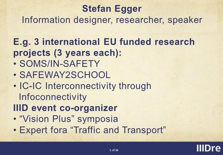 1 of 36 Stefan Egger Information designer, researcher, speaker E.g. 3 international EU funded research projects (3 years each): SOMS/IN-SAFETY SAFEWAY2SCHOOL.