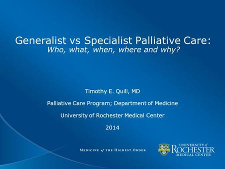 Generalist vs Specialist Palliative Care: Who, what, when, where and why? Timothy E. Quill, MD Palliative Care Program; Department of Medicine University.