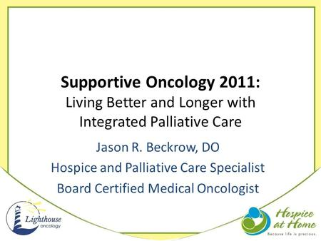 Supportive Oncology 2011: Living Better and Longer with Integrated Palliative Care Jason R. Beckrow, DO Hospice and Palliative Care Specialist Board Certified.