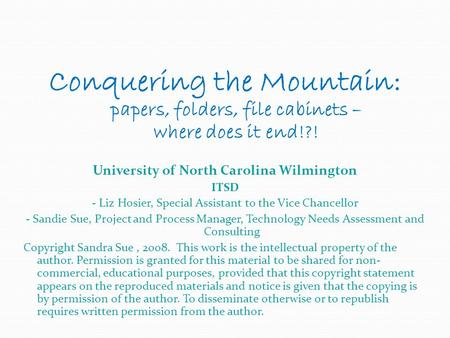 Conquering the Mountain: papers, folders, file cabinets – where does it end!?! University of North Carolina Wilmington ITSD - Liz Hosier, Special Assistant.