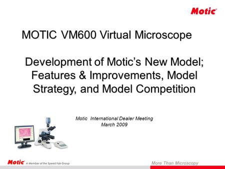 MOTIC VM600 Virtual Microscope Development of Motic's New Model; Features & Improvements, Model Strategy, and Model Competition Development of Motic's.