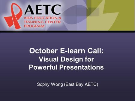 October E-learn Call: Visual Design for Powerful Presentations Sophy Wong (East Bay AETC)