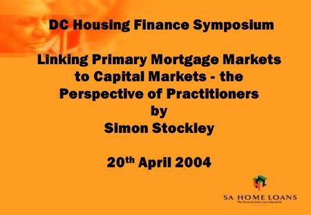 DC Housing Finance Symposium Linking Primary Mortgage Markets to Capital Markets - the Perspective of Practitioners by Simon Stockley 20 th April 2004.