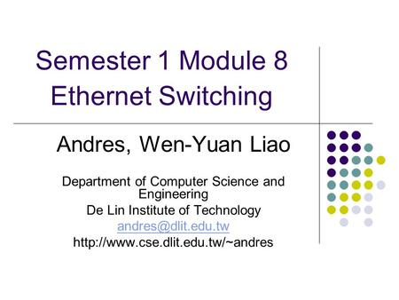 Semester 1 Module 8 Ethernet Switching Andres, Wen-Yuan Liao Department of Computer Science and Engineering De Lin Institute of Technology