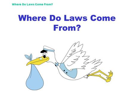 Where Do Laws Come From?. First? Some guy (or girl) decides something should be a law. He or she writes it up and it is called a bill, as it is not yet.
