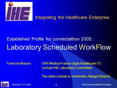 February 7-10, 2005IHE Interoperability Workshop 1 Established Profile for connectathon 2005: Laboratory Scheduled WorkFlow Francois Macary GWI Medica.