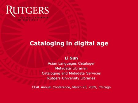 Cataloging in digital age Li Sun Asian Languages Cataloger Metadata Librarian Cataloging and Metadata Services Rutgers University Libraries CEAL Annual.