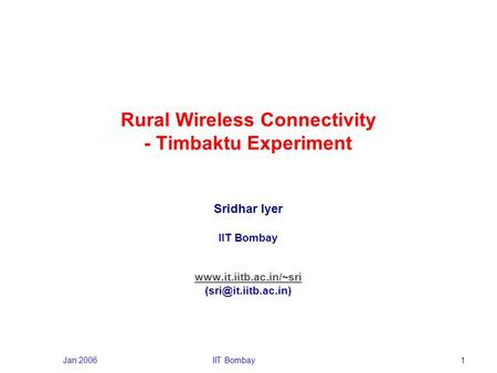 Jan 2006IIT Bombay1 Rural Wireless Connectivity - Timbaktu Experiment Sridhar Iyer IIT Bombay