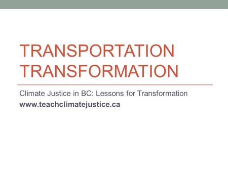 TRANSPORTATION TRANSFORMATION Climate Justice in BC: Lessons for Transformation www.teachclimatejustice.ca.