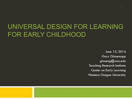 UNIVERSAL DESIGN FOR LEARNING FOR EARLY CHILDHOOD June 13, 2014 Gary Glasenapp Teaching Research Institute Center on Early Learning Western.