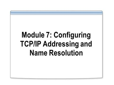 Module 7: Configuring TCP/IP Addressing and Name Resolution.