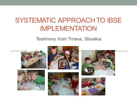 SYSTEMATIC APPROACH TO IBSE IMPLEMENTATION Testimony from Trnava, Slovakia.