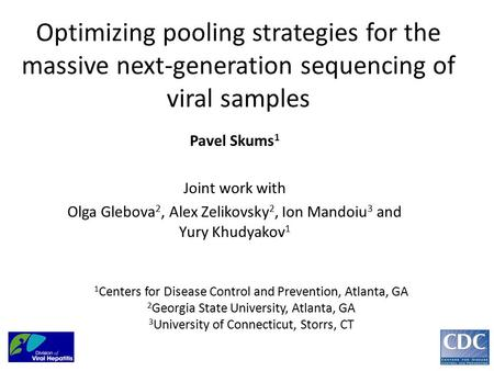 Optimizing pooling strategies for the massive next-generation sequencing of viral samples Pavel Skums 1 Joint work with Olga Glebova 2, Alex Zelikovsky.