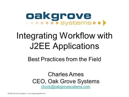 © 2002 Oak Grove Systems – www.oakgrovesystems.com Integrating Workflow with J2EE Applications Best Practices from the Field Charles Ames CEO, Oak Grove.
