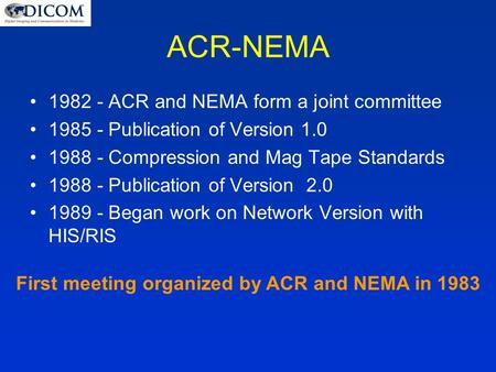 ACR-NEMA 1982 - ACR and NEMA form a joint committee 1985 - Publication of Version 1.0 1988 - Compression and Mag Tape Standards 1988 - Publication of Version.