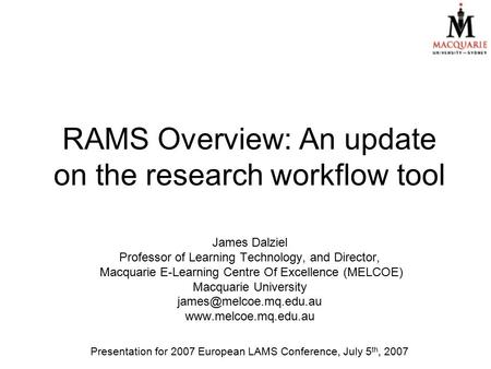 RAMS Overview: An update on the research workflow tool James Dalziel Professor of Learning Technology, and Director, Macquarie E-Learning Centre Of Excellence.