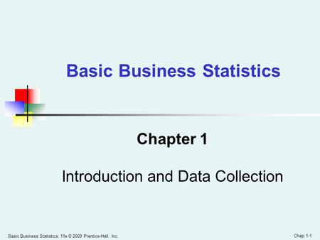Basic Business Statistics, 11e © 2009 Prentice-Hall, Inc. Chap 1-1 Chapter 1 Introduction and Data Collection Basic Business Statistics.