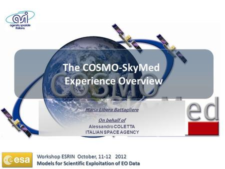 The COSMO-SkyMed Experience Overview Maria Libera Battagliere On behalf of Alessandro COLETTA ITALIAN SPACE AGENCY Workshop ESRIN October, 11-12 2012 Models.