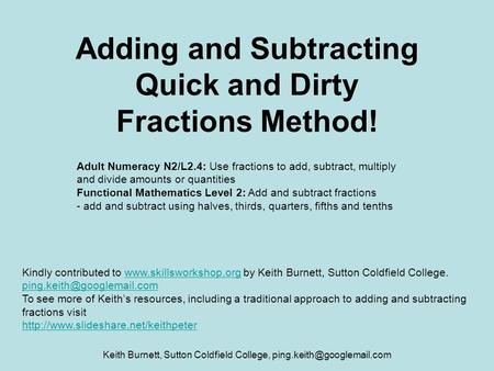 Keith Burnett, Sutton Coldfield College, Adding and Subtracting Quick and Dirty Fractions Method! Adult Numeracy N2/L2.4: Use.