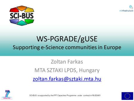 SCI-BUS is supported by the FP7 Capacities Programme under contract nr RI-283481 WS-PGRADE/gUSE Supporting e-Science communities in Europe Zoltan Farkas.