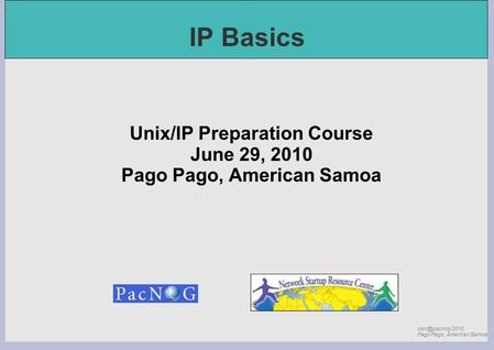 2010 Pago Pago, American Samoa IP Basics Unix/IP Preparation Course June 29, 2010 Pago Pago, American Samoa.