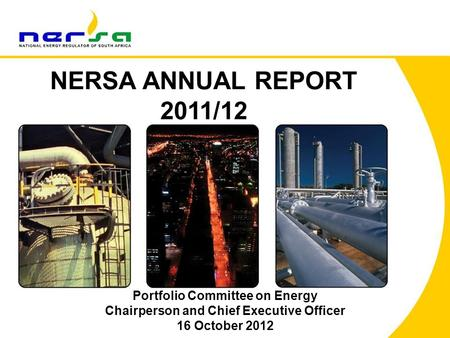 1 NERSA ANNUAL REPORT 2011/12 Portfolio Committee on <strong>Energy</strong> Chairperson and Chief Executive Officer 16 October 2012.