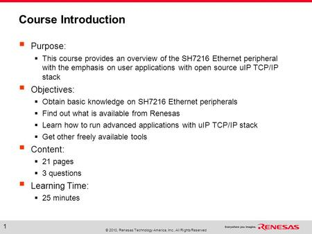 © 2010, Renesas Technology America, Inc., All Rights Reserved 1 Course Introduction  Purpose:  This course provides an overview of the SH7216 Ethernet.