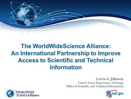The WorldWideScience Alliance: An International Partnership to Improve Access to Scientific and Technical Information Lorrie A. Johnson United States Department.