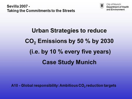 City of Munich Department of Health and Environment Urban Strategies to reduce CO 2 Emissions by 50 % by 2030 (i.e. by 10 % every five years) Case Study.