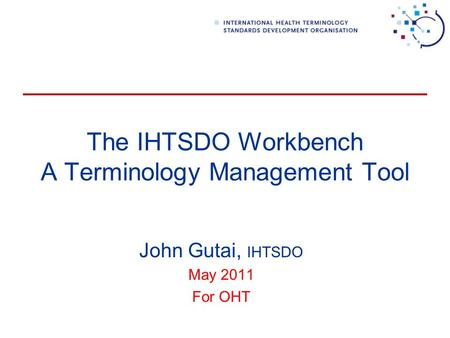 The IHTSDO Workbench A Terminology Management Tool John Gutai, IHTSDO May 2011 For OHT.