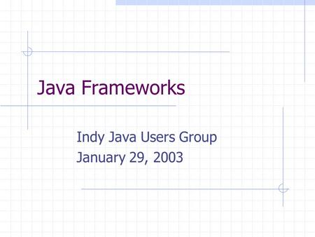 Java Frameworks Indy Java Users Group January 29, 2003.