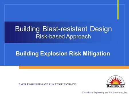 B AKER E NGINEERING AND R ISK C ONSULTANTS, INC. ©2010 Baker Engineering and Risk Consultants, Inc. Building Blast-resistant Design Risk-based Approach.