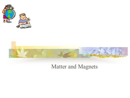 Matter and Magnets Matter A.Every object that takes up space is made of matter.