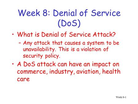 Week 8-1 Week 8: Denial of Service (DoS) What is Denial of Service Attack? –Any attack that causes a system to be unavailability. This is a violation of.
