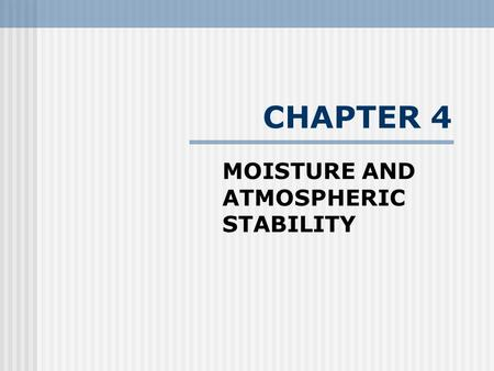 "CHAPTER 4 MOISTURE AND ATMOSPHERIC STABILITY. ""Too Much, Too Little, Too Bad"" All life on Earth is directly tied to acquiring water in forms of sufficient."