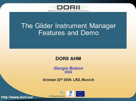 The Glider Instrument Manager Features and Demo DORII AHM Giorgio Bolzon OGS October 22 th 2009, LRZ, Munich.