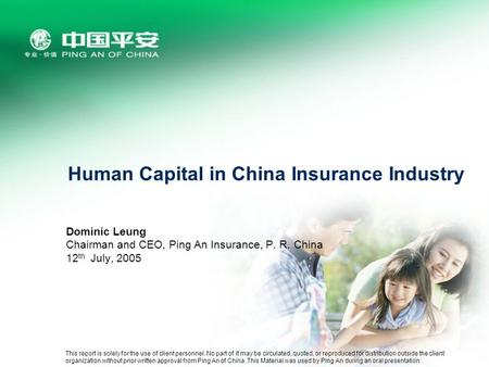 Human Capital in China Insurance Industry Dominic Leung Chairman and CEO, Ping An Insurance, P. R. China 12 th July, 2005 This report is solely for the.