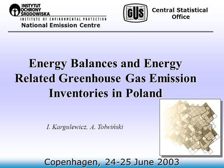 National Emission Centre Energy Balances and Energy Related Greenhouse Gas Emission Inventories in Poland Copenhagen, 24-25 June 2003 I. Kargulewicz, A.