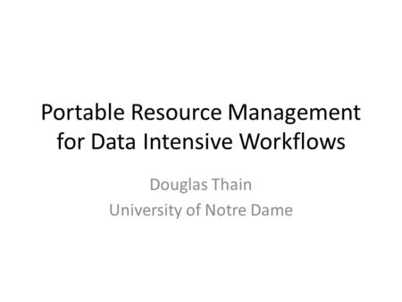 Portable Resource Management for Data Intensive Workflows Douglas Thain University of Notre Dame.
