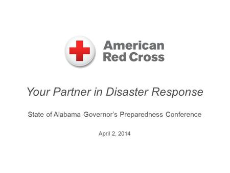 Your Partner in Disaster Response State of Alabama Governor's Preparedness Conference April 2, 2014.
