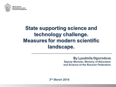 State supporting science and technology challenge. Measures for modern scientific landscape. By Lyudmila Ogorodova Deputy Minister, Ministry of Education.